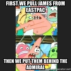 Pushing Patrick - FIRST WE PULL JAMES FROM EASTPAC THEN WE PUT THEM BEHIND THE ADMIRAL