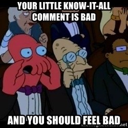 Zoidberg - Your little know-it-all comment is bad and you should feel bad