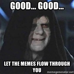 Sith Lord - GOOD... GOOD... LET THE MEMES FLOW THROUGH YOU