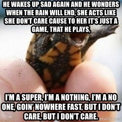 angry turtle - He wakes up sad again and he wonders when the rain will end, She acts like she don't care cause to her it's just a game, that he plays, I'm a super, I'm a nothing, I'm a no one, goin' nowhere fast, But I don't care, but I don't care.