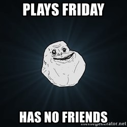 Forever Alone - Plays friday Has no friends