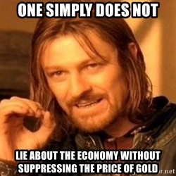 One Does Not Simply - one simply does not lie about the economy without suppressing the price of gold