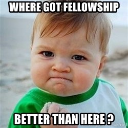 Victory Baby - Where got fellowship better than here ?