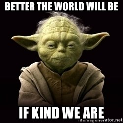 ProYodaAdvice - better the world will be if kind we are