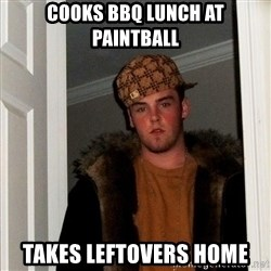 Scumbag Steve - cooks bbq lunch at paintball takes leftovers home