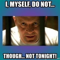 Hannibal lecter - I, Myself, Do Not...  THOUGH... Not Tonight!