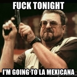 am i the only one around here - Fuck tonight I'M GOING TO LA MEXICANA
