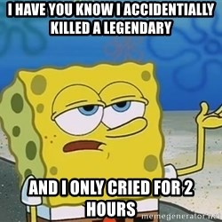 I'll have you know Spongebob - I have You know I ACCIDENTIAlly killed a legendary And I only CRIed for 2 Hours