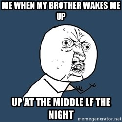 Y U No - me when my brother wakes me up Up at the middle lf the nIght