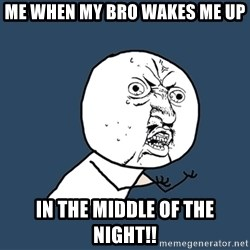 Y U No - Me when my bro wakes me up In the middle of the night!!