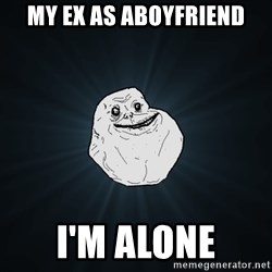Forever Alone - MY EX AS ABOYFRIEND i'm alone