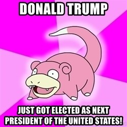 Slowpoke - donald trump  just got elected as next president of the united states!
