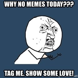 Y U No - why no memes today???  tag me. show some love!