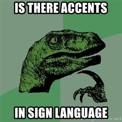 Philosoraptor - Is there accents In sign LANGUAGE