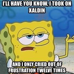 I'll have you know Spongebob - I'll have you know, i took on xaldin And i only cried out of frustration twelve times