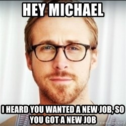 Ryan Gosling Hey Girl 3 - Hey Michael I heard you wanted a new job, so you got a new job