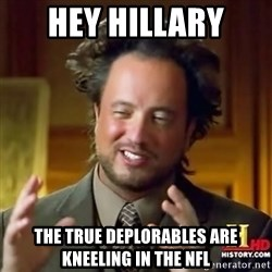 ancient alien guy - HEY HILLARY THE TRUE DEPLORABLES ARE KNEELING IN THE NFL