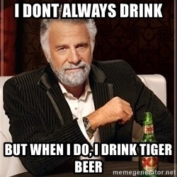 Dos Equis Guy gives advice - i dont always drink  but when i do, i drink tiger beer