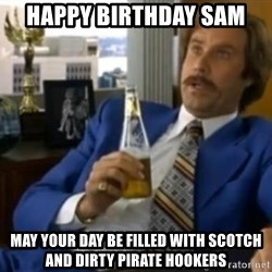That escalated quickly-Ron Burgundy - Happy Birthday sam May your day be filled with scotch and dirty pirate hookers