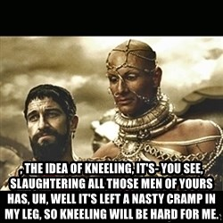 Xerxes - , the idea of kneeling, it's- You see, slaughtering all those men of yours has, uh, well it's left a nasty cramp in my leg, so kneeling will be hard for me.