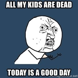 Y U No - all my kids are dead today is a good day