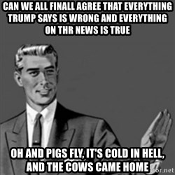 Correction Guy - Can we all finall AGREe that everYthing trUmp says is wroNg and Everything on thr neWs is true Oh and pigs fly, it's cold in hell, and the cows came home
