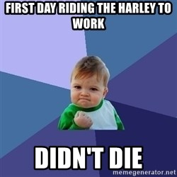 Success Kid - First day riding the harley to work Didn't die