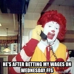 Ronald Mcdonald Call - He's after betting my wages on wednesday ffs