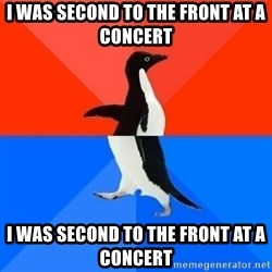 Socially Awesome Awkward Penguin - I was Second to the front at a concert I was second to the front at a concert