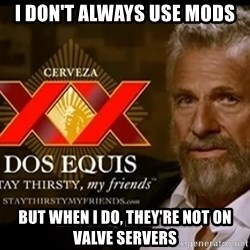 Dos Equis Man - I don't always use mods but when i do, they're not on valve servers