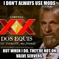 Dos Equis Man - I don't always use mods but when i do, they're not on valve servers.