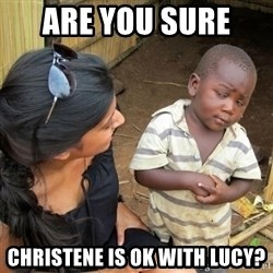 you mean to tell me black kid - Are you sure  Christene is ok with LUcy?