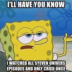 I'll have you know Spongebob - I'll have you Know I waTched all Syeven Univers episodes and only cried once