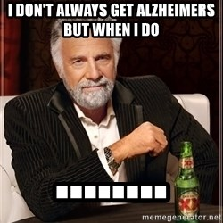 The Most Interesting Man In The World - i don't always get alzheimers but when i do  ........