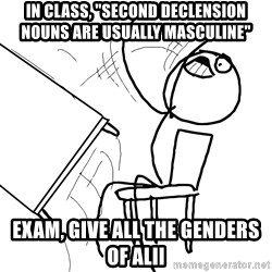"Desk Flip Rage Guy - in class, ""Second declension nouns are usually masculine"" exam, Give all the genders of alii"
