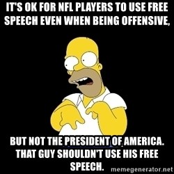 look-marge - It's OK for NFL Players to use free speech even when being offensive, But not the President of America. that guy shouldn't use his free speech.