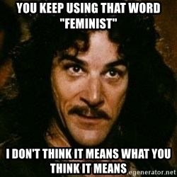 "You keep using that word, I don't think it means what you think it means - You keep using that word ""feminist"" I don't think it means what you think it means"