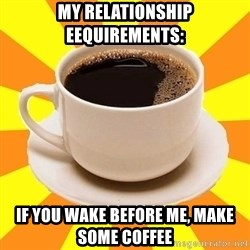 Cup of coffee - My relatIonship eequirements: If you wake before me, maKe some coffee