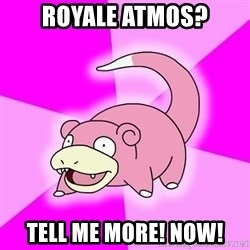 Slowpoke - Royale Atmos? Tell me more! Now!