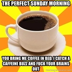 Cup of coffee - The perfect sunday morning You bring me coffee in bed, i catch a caffeine buzz and fuck your brains out