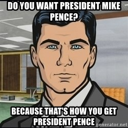 Archer - Do you want president mike pence? Because that'S how you get President Pence