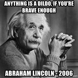 Albert Einstein - Anything is a dildo, if you're brave enough Abraham Lincoln - 2006
