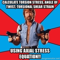 Chuck Norris  - calculate Torsion stress, Angle of Twist, Torsional Shear strain Using axial stress equation!!