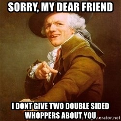 Joseph Ducreux - Sorry, my dear friend I dont give two double sided whoppers about you