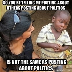 So You're Telling me - So you're telling me POSTING ABOUT OTHERS POSTING ABOUT POLITICS  is not the same as posting about politics