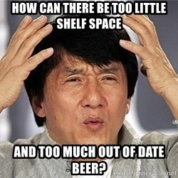Confused Jackie Chan - How can there be too little shelf space And too much out of date beer?