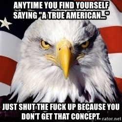 """American Pride Eagle - Anytime you find yourself saying """"a true american..."""" Just shut the fuck up because you don't get that concept."""