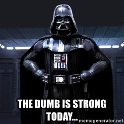 Darth Vader - The dumb is strong today...