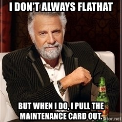 Dos Equis Guy gives advice - I don't always flathat but when I do, I pull the maintenance card out.