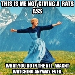 Sound Of Music Lady - This is me not giving a  rats ass what you do in the nfl.  Wasnt watching anyway. Ever.